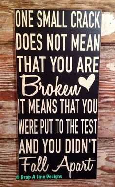 Better Pictures - One Small Crack Does Not Mean That You Are Broken. It Means You Were Put To The Test And You Didnt Fall Apart. Wood Sign To anybody wanting to take better photographs today Sign Quotes, Cute Quotes, Great Quotes, Funny Quotes, Small Quotes, Quotable Quotes, Wisdom Quotes, Quotes To Live By, Image Positive