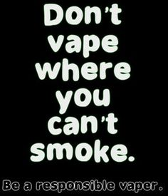 I actually approve this message. It doesn't matter that it isn't actually smoke. Be courteous of the rights and feelings of others. Don't be a vaping douchebag.