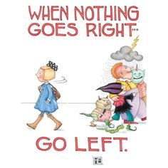 When nothing goes right .... go left!