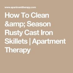 How To Clean & Season Rusty Cast Iron Skillets | Apartment Therapy
