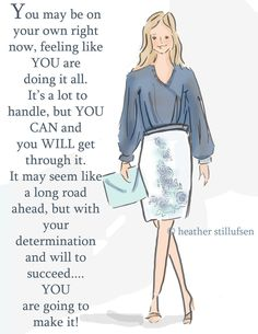 You may be on your own right now, feeling like you are doing it all. It's a lot to handle, but you can and you will get through it. It may seem like a long road ahead, but with your determination and will to succeed... you are going to make it. -Heather Stillufsen