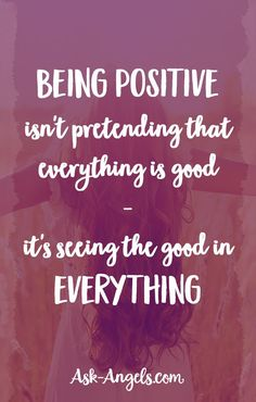 Being positive isn't pretending that everything is good - it's seeing the good in everything.