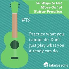 Guitar Practice Tip 13: Practice what you cannot do. Don't just play what you already can do. http://takelessons.com/blog/50-things-to-improve-your-guitar-practice-z01?utm_source=social&utm_medium=blog&utm_campaign=pinterest
