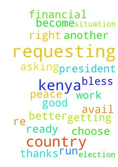 Requesting for prayer for my country kenya which is - Requesting for prayer for my country kenya which is getting ready for another re run of election. I requesting you to pray for peace to avail and God to choose the right president. My situation too, I am asking for prayer to become better financial and help me to get good work. Thanks and God bless you Posted at: https://prayerrequest.com/t/TsR #pray #prayer #request #prayerrequest