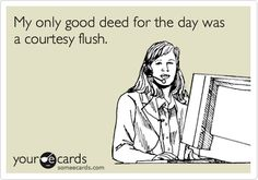 My only good deed for the day was a courtesy flush.