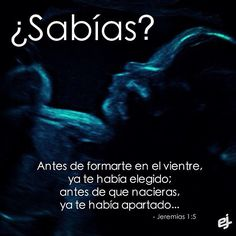 Antes que te formase en el vientre te conocí, y antes que nacieses te santifiqué, te di por profeta a las naciones. Jeremías 1:5