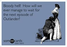 Bloody hell! How will we ever manage to wait for the next episode of Outlander?----not until April!!!!!!!!!!!!!!!!
