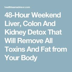 48-Hour Weekend Liver, Colon And Kidney Detox That Will Remove All Toxins And Fat from Your Body
