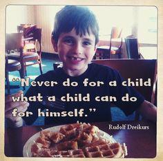 """Never do for a child what a child can do for himself"" - Rudolf Dreikurs"