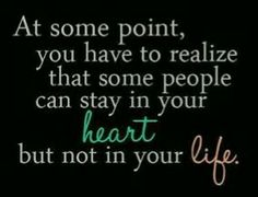 at some point, you have to realize that some people can stay in your heart but not in your life...