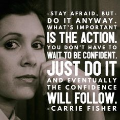 Stay afraid but do it anyway. Carrie Fisher quote.