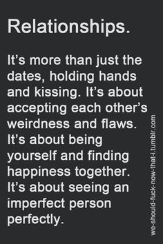 Relationships. It's more than just the dates, holding hands and kissing. It's about accepting each other's weirdness and flaws. It's about being yourself and finding happiness together. It's about seeing an imprefect person perfectly.