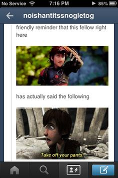Hiccup ~ How To Train Your Dragon. In Hiccup's defense, he was in a life and death situation and he needed Gobber's belt buckle. lol XD