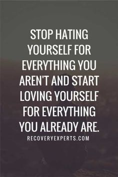 """Stop hating yourself for everything you aren't and start loving yourself for everything you already are."""
