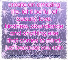 create an amazing life. let it be full of beauty, love, kindness, abundance and anything else that comes to mind.  just because you can 💜💜💜