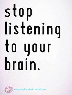 Stop listening to your brain