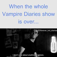 When the whole Vampire Diaries show is over..... I don't care about anything anymore!