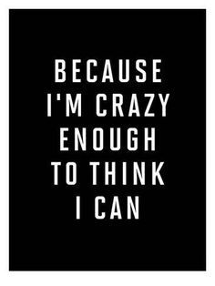 Because Im Crazy Enough to Think I Can Favorite Quotes, Best Quotes, Love Quotes, Funny Quotes, Fierce Quotes, Quotes Quotes, Qoutes, Im Crazy Quotes, Quotes To Live By