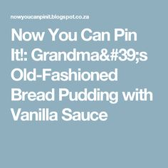 Now You Can Pin It!: Grandma's Old-Fashioned Bread Pudding with Vanilla Sauce
