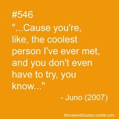 """…Cause you're, like, the coolest person I've ever met, and you don't even have to try, you know…"" - Juno (2007)"