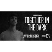 JAVIER FERREIRA - Together In The Dark 135 By Luigi Rossi by Together in the Dark on SoundCloud