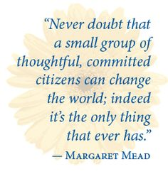 Never doubt that a small group of thoughtful, committed citizens can change the world; indeed it's the only thing that ever has -Margaret Mead