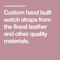 Custom hand built watch straps from the finest leather and other quality materials.