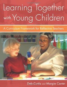 Learning Together with Young Children: A Curriculum Framework for Reflective Teachers by Deb Curtis,http://www.amazon.com/dp/1929610971/ref=cm_sw_r_pi_dp_5Kyatb0XE5QWMAWM