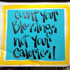 """""""Count you blessings, not your calories"""" :-)"""