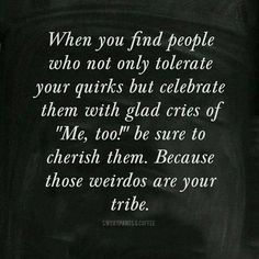 Those weirdos are your tribe!