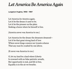 the poem let america be america again Let america be america again by langston hughes study play 1 let america be america again let it be the dream it used to be let it be the pioneer on the plain seeking a home where he himself is free 2 america never was america to me)  a poem of the soul - imam al-ghazali 4 terms the fear of god by robert frost.