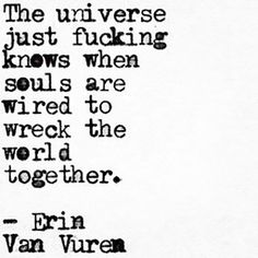"On what it's like to find your soulmate. | ""The universe just fucking knows when souls are wired to wreck the world together.."" — Erin Van Vuren"