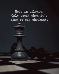 Move in silence. Only speak when its time to say checkmate. – Maya Megges Move in silence. Only speak when its time to say checkmate. Move in silence. Only speak when its time to say checkmate. Wisdom Quotes, True Quotes, Words Quotes, Motivational Quotes, Inspirational Quotes, Sayings, Fight Quotes, Inspiration Photoshoot, Chess Quotes