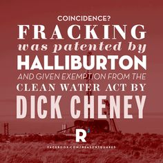 In 2005, fracking (aka shale gas extraction) was patented by Halliburton--the #1 fracking corporation in the world--and protected from government regulation under the clean water act through a loophole drafted by the private-corporate front group ALEC with help from halliburton's favorite and former ceo/stock holder Vice President Dick Cheney.