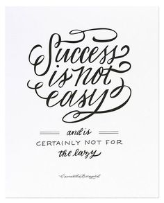 Success is not easy... and is certainly not for the lazy.