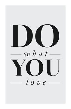 Do what you love!!!!