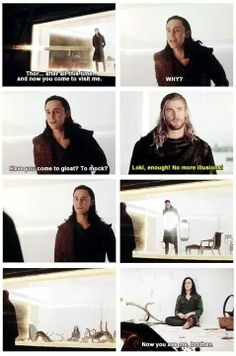 "Thor saw through his illusion. ""Enough, Loki. No more illusions."" ----- Extremely powerful scene in Thor 2. Loki doesn't want anyone to see how heartbroken he is, but Thor knows."