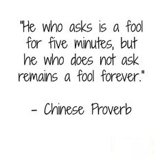 He who asks is a fool for five minutes, but he who does not ask remains a fool forever. Chinese proverb.