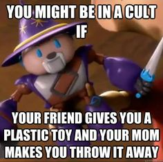 You might be in a cult if Your friend gives you a plastic toy and your mom makes you throw it away