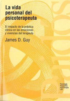 La vida personal del psicoterapeuta : el impacto de la práctica clínica en las emociones y vivencias del terapeuta / James D. Guy