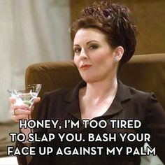Honey I'm too tired to slap you..