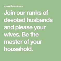 Join our ranks of devoted husbands and please your wives. Be the master of your household.