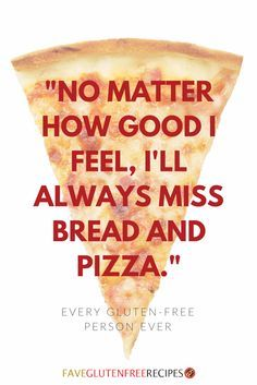 """No matter how good I feel, I'll always miss bread and pizza. -- Every gluten free person ever.""  SO TRUE."