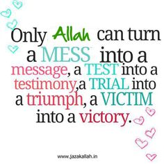 Only Allah can turn a mess into a message, a test into a testimony, a trial into a triumph, a victim into a victory.