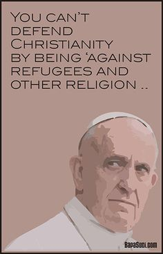 You Can't Defend Christianity by Being Against Refugees and Other Religion | Pope Francis Quote and News
