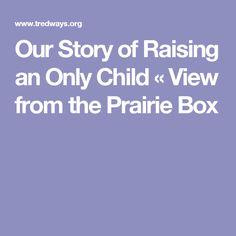 Our Story of Raising an Only Child « View from the Prairie Box