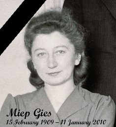 Miep Gies is the woman that hid Anne Frank and her family during the Holocaust.  Her and others that hid Jews during the Holocaust are so incredible to me.  They endangered themselves, risked death and torture, in hopes of saving their friends and sometimes strangers.  I can't imagine being half as brave. She is truly a hero.