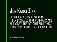 Patience is a form of wisdom. It demonstrates that we understand and accept the fact that sometimes things must unfold in their own time.