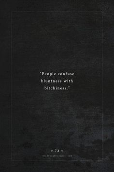 All the time - I agree with previous comments that people should appreciate being upfront with them. Get over yourselves, you think too highly of yourselves. Quotes And Notes, Words Quotes, Wise Words, Me Quotes, Sayings, Intj And Infj, Infp, Intj Personality, Badass Quotes