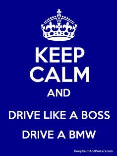 KEEP CALM AND DRIVE LIKE A BOSS DRIVE A BMW